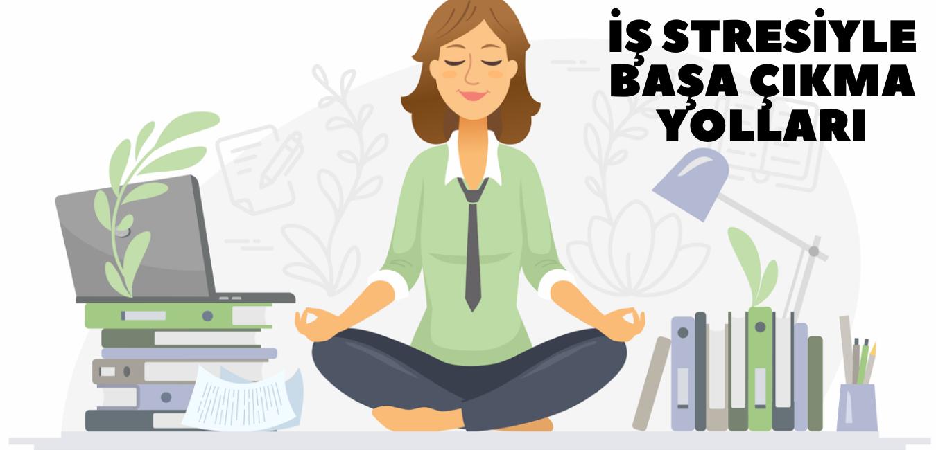 iş stresiyle başa çıkma yolları